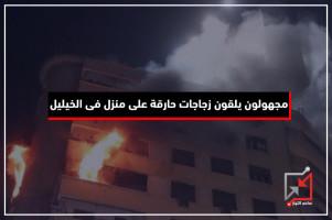مجهولون يلقون زجاجات حارقة على منزل مواطن فى الخليل