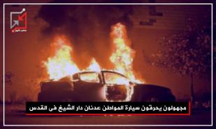 مجهولون يحرقون سيارة المواطن عدنان دار الشيخ في القدس