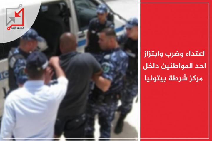 اعتداء وضرب وابتزاز أحد المواطنين داخل مركز شرطة بيتونيا .