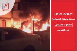 مجهولون يحرقون سيارة ومنزل المواطن محمود محيسن فى القدس