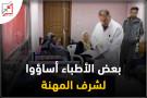 بعض الأطباء أساؤوا لشرف المهنة
