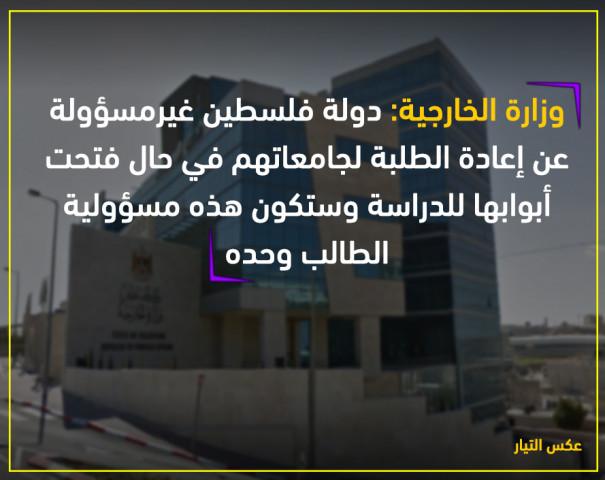 وزارة الخارجية: دولة فلسطين غير مسؤولة عن اعادة الطلبة لجامعاتهم في حال فتحت ابوابها للدراسة وستكون هذه مسؤولية الطالب وحده