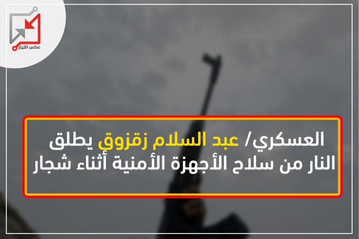 العسكري/ عبد السلام زقزوق يطلق النار من سلاح الأجهزة الأمنية أثناء شجار