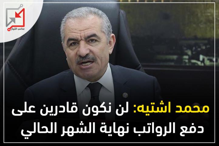 محمد اشتيه: لن نكون قادرين على دفع الرواتب نهاية الشهر الحالي