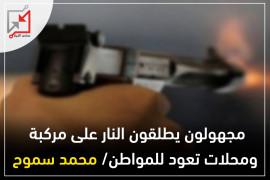 اطلاق نار على مركبة ومحلات تعود للمواطن/ محمد سموح من قبل مجهولين