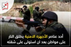 أحد عناصر الأجهزة الأمنية يطلق النار على مواطن بعد ان استولى على شقته