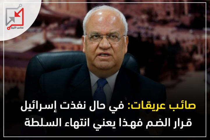 صائب عريقات: في حال نفذت إسرائيل قرار الضم فهذا يعني انتهاء السلطة