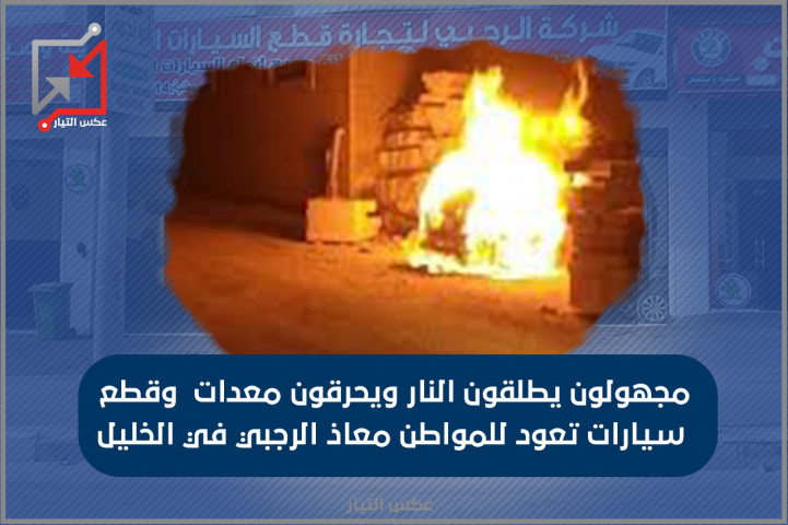 مجهولون يطلقون النار ويصيبون فتاة ويحرقون معدات وقطع سيارات تعود للمواطن معاذ الرجبي في الخليل