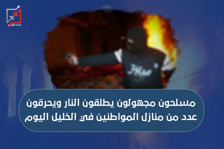 مسلحون مجهولون يطلقون النار ويحرقون عدد من منازل المواطنين في الخليل اليوم