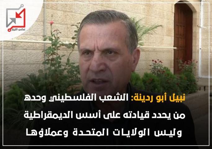 ابو ردينة: الشعب من يحدد قيادته على اسس الديمقراطية وليس الولايات المتحدة