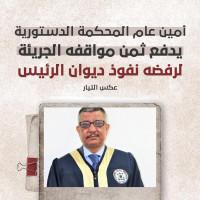 امين العام المحمكمة الدستورية يدفع ثمن مواقفه الجريئة لرفض نفوذ ديوان الرئاسة