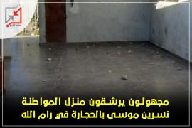 مجهولون يرشقون منزل المواطنة نسرين موسى بالحجارة في رام الله
