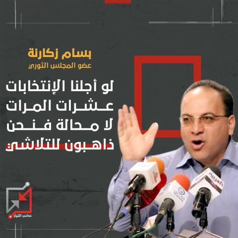 بسام زكارنة عضو المجلس الثوري : لو أجلنا الإنتخابات مئات المرات فلن يحمينا ذلك من الفشل والدمار
