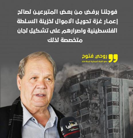 روحي فتوح :فوجئنا برفض من بعض المتبرعين لصالح إعمار غزة تحويل الاموال لخزينة السلطة