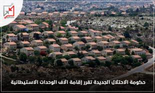 حكومة الاحتلال تقرر إقامة الاف الوحدات الاستيطانية
